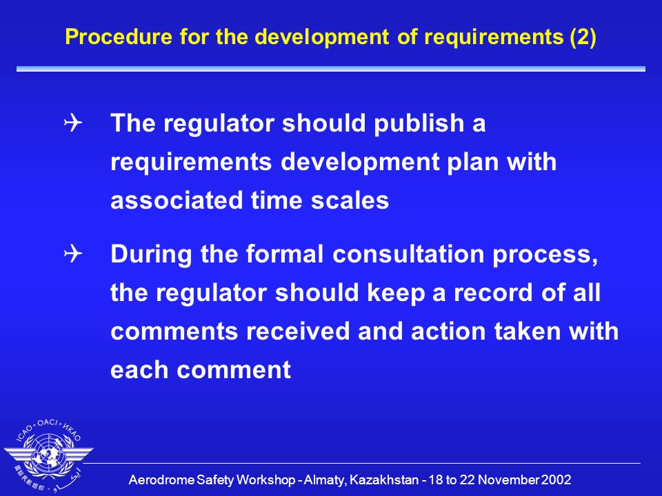 Aerodrome Safety Workshop - Almaty, Kazakhstan - 18 to 22 November 2002 Procedure for the development of requirements (2)  The regulator should publish a requirements development plan with associated time scales  During the formal consultation process, the regulator should keep a record of all comments received and action taken with each comment