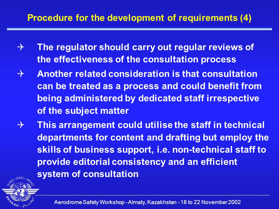 Aerodrome Safety Workshop - Almaty, Kazakhstan - 18 to 22 November 2002 Procedure for the development of requirements (4)  The regulator should carry out regular reviews of the effectiveness of the consultation process  Another related consideration is that consultation can be treated as a process and could benefit from being administered by dedicated staff irrespective of the subject matter  This arrangement could utilise the staff in technical departments for content and drafting but employ the skills of business support, i.e.