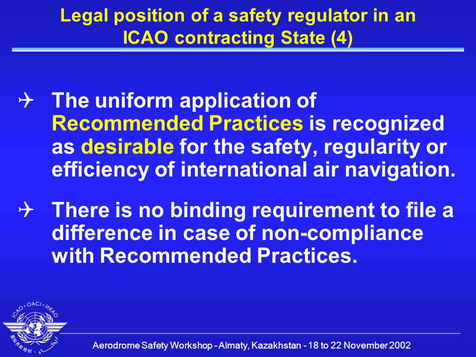 Aerodrome Safety Workshop - Almaty, Kazakhstan - 18 to 22 November 2002 Legal position of a safety regulator in an ICAO contracting State (5)  Contracting states are invited to extend such notification to any differences from the recommended practices contained in the Annexes and any amendments thereto, when the notification of such differences is important for the safety of air navigation  It should, however, be the policy of ICAO contracting States to deal with Standards and Recommended Practices in a similar way.