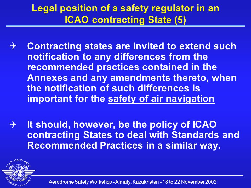 Aerodrome Safety Workshop - Almaty, Kazakhstan - 18 to 22 November 2002 Legal position of a safety regulator in an ICAO contracting State (5)  Contracting states are invited to extend such notification to any differences from the recommended practices contained in the Annexes and any amendments thereto, when the notification of such differences is important for the safety of air navigation  It should, however, be the policy of ICAO contracting States to deal with Standards and Recommended Practices in a similar way.