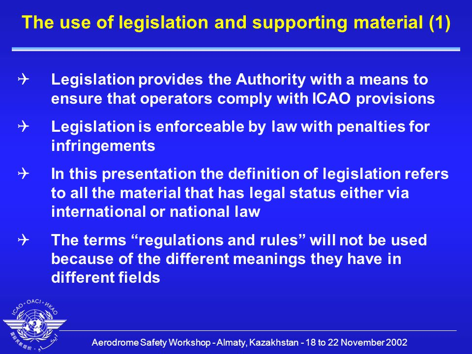 Aerodrome Safety Workshop - Almaty, Kazakhstan - 18 to 22 November 2002 The use of legislation and supporting material (2)  The legislation is supported by additional material such as Guidance Material, and in some States by acceptable means of compliance or Codes of Practice, which do not have a formal legal status  Most legislation is derived from international codes which are generally drafted in a prescriptive style  The provisions of ICAO Annex 14 are expected to be implemented in the legislation of contracting States