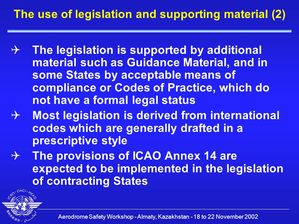 Aerodrome Safety Workshop - Almaty, Kazakhstan - 18 to 22 November 2002 The use of legislation and supporting material (3)  With the implementation of Recommended Practices the Authority has a choice to implement these in legally enforceable or non-legally enforceable material  In these cases the Authority can choose between legislation or non-legal material such as codes of practice  It is, however, desirable that contracting States implement Recommended Practices in an enforceable way so that the uniformity envisaged under Article 37 of the Chicago Convention can be achieved
