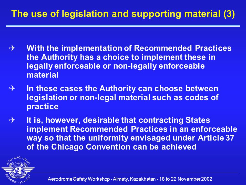 Aerodrome Safety Workshop - Almaty, Kazakhstan - 18 to 22 November 2002 The use of legislation and supporting material (3)  With the implementation of Recommended Practices the Authority has a choice to implement these in legally enforceable or non-legally enforceable material  In these cases the Authority can choose between legislation or non-legal material such as codes of practice  It is, however, desirable that contracting States implement Recommended Practices in an enforceable way so that the uniformity envisaged under Article 37 of the Chicago Convention can be achieved