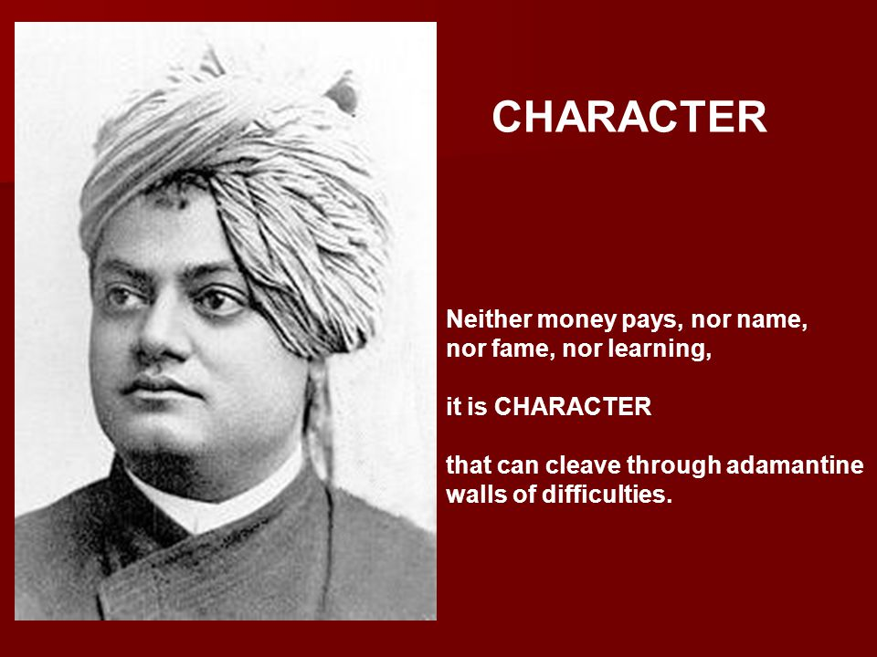 Neither money pays, nor name, nor fame, nor learning, it is CHARACTER that can cleave through adamantine walls of difficulties. CHARACTER