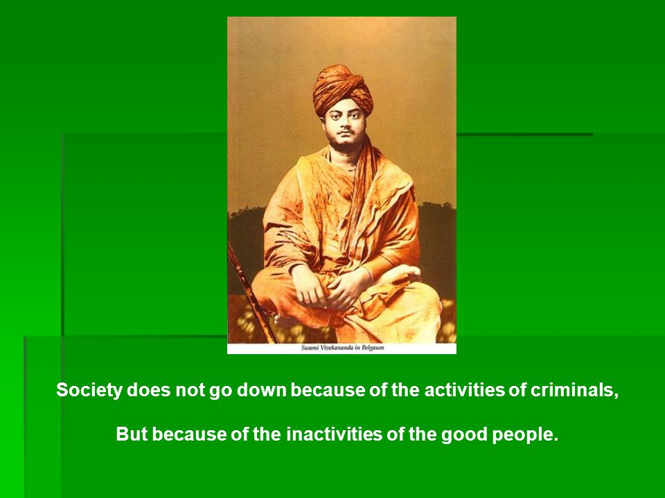 Society does not go down because of the activities of criminals, But because of the inactivities of the good people.