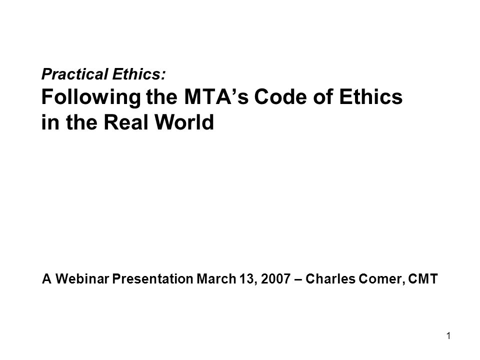 1 Practical Ethics: Following the MTA's Code of Ethics in the Real World A Webinar Presentation March 13, 2007 – Charles Comer, CMT