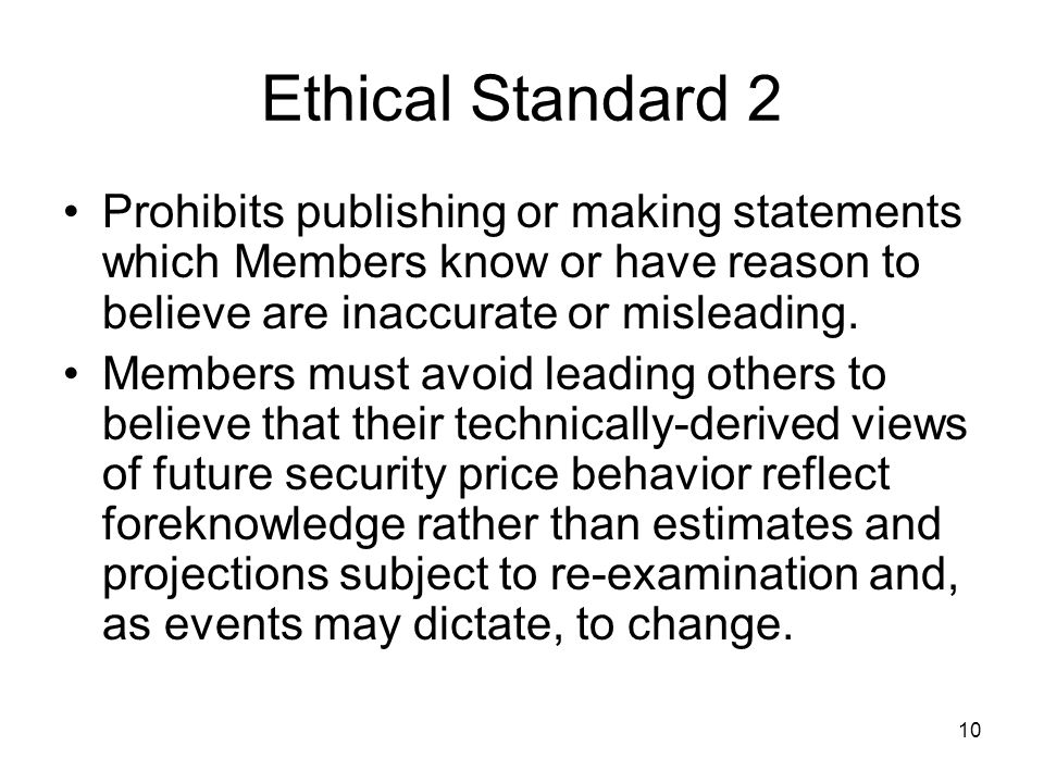 10 Ethical Standard 2 Prohibits publishing or making statements which Members know or have reason to believe are inaccurate or misleading. Members mus