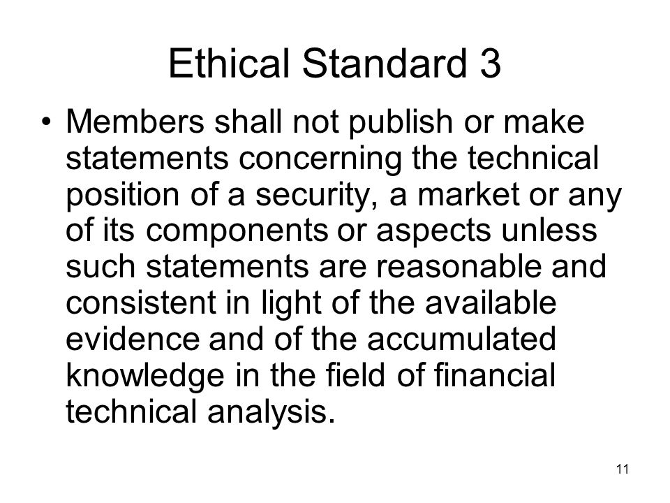 11 Ethical Standard 3 Members shall not publish or make statements concerning the technical position of a security, a market or any of its components