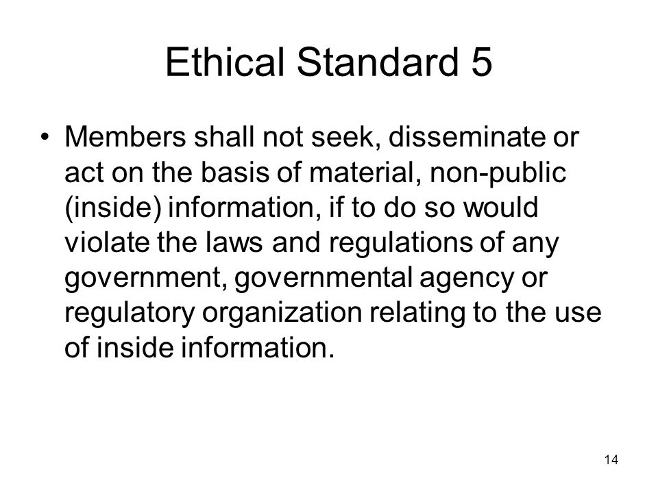 14 Ethical Standard 5 Members shall not seek, disseminate or act on the basis of material, non-public (inside) information, if to do so would violate