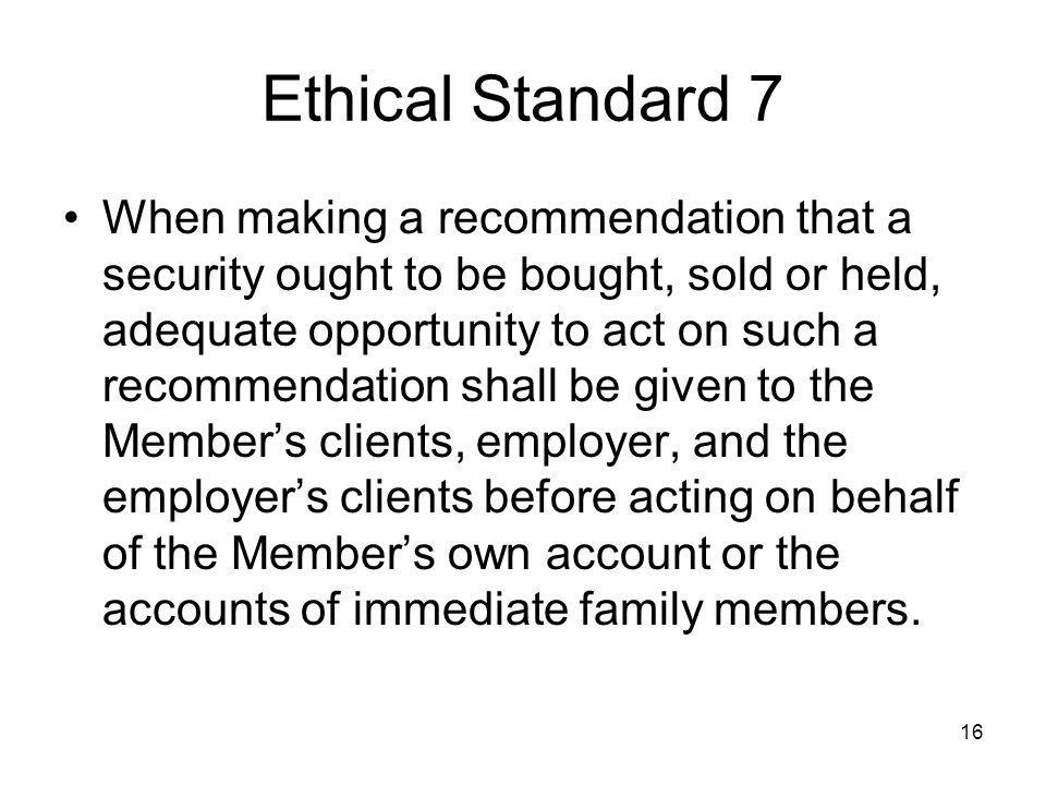 16 Ethical Standard 7 When making a recommendation that a security ought to be bought, sold or held, adequate opportunity to act on such a recommendat
