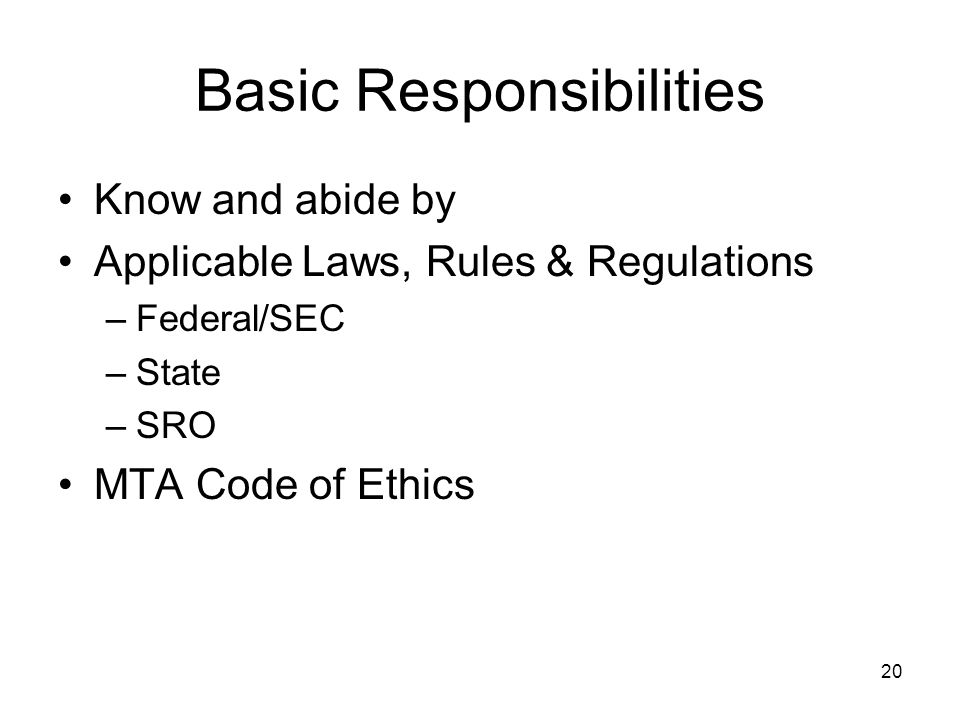 20 Basic Responsibilities Know and abide by Applicable Laws, Rules & Regulations –Federal/SEC –State –SRO MTA Code of Ethics