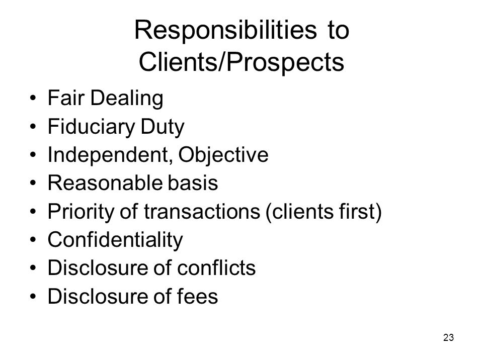 23 Responsibilities to Clients/Prospects Fair Dealing Fiduciary Duty Independent, Objective Reasonable basis Priority of transactions (clients first)