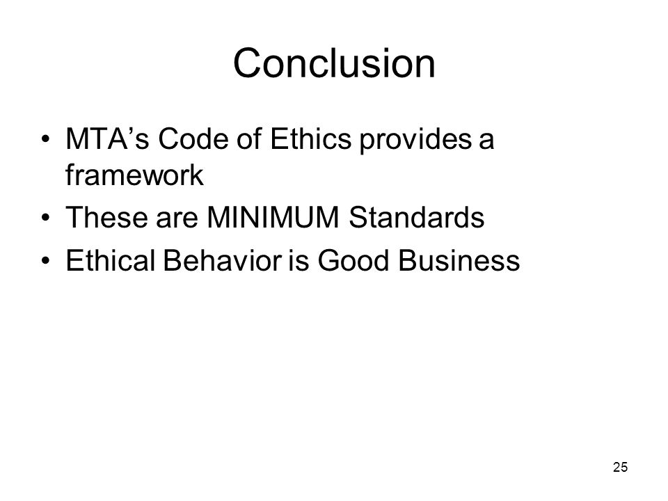 25 Conclusion MTA's Code of Ethics provides a framework These are MINIMUM Standards Ethical Behavior is Good Business