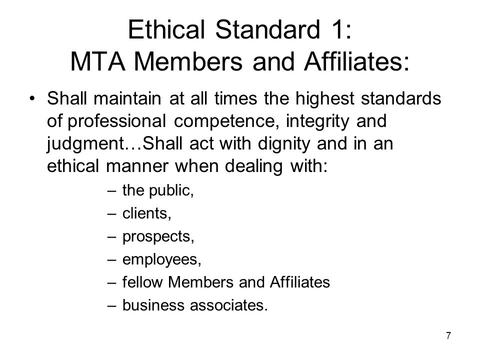 7 Ethical Standard 1: MTA Members and Affiliates: Shall maintain at all times the highest standards of professional competence, integrity and judgment