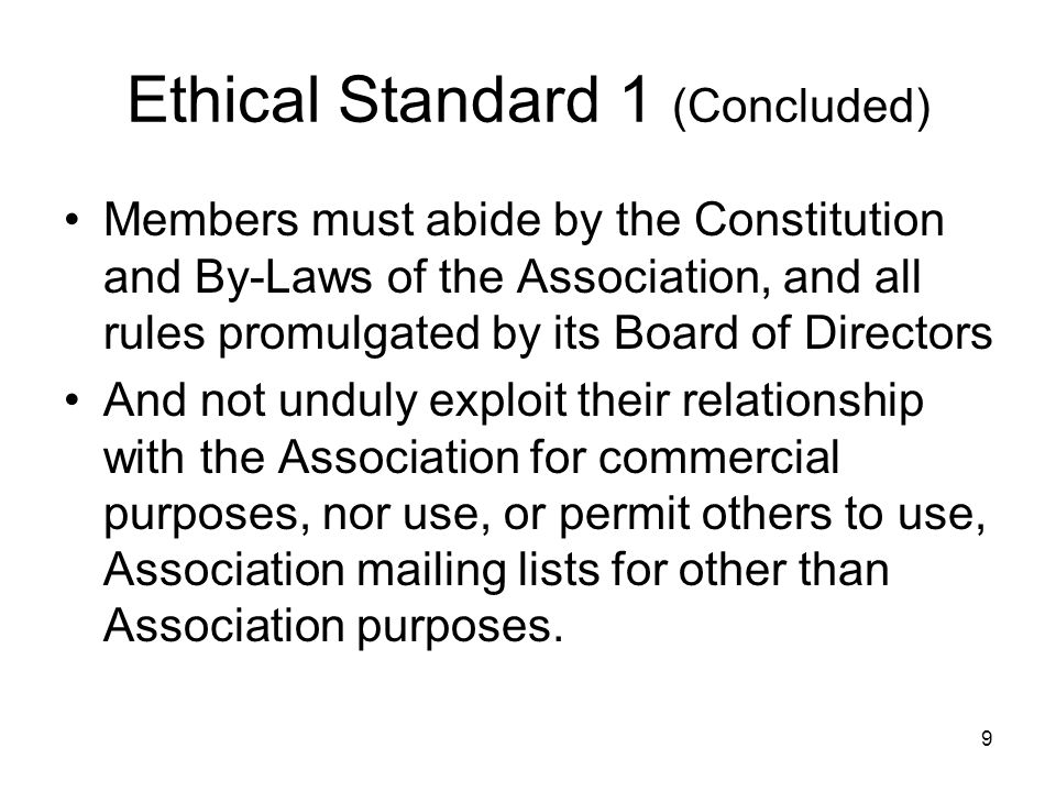 9 Ethical Standard 1 (Concluded) Members must abide by the Constitution and By-Laws of the Association, and all rules promulgated by its Board of Dire