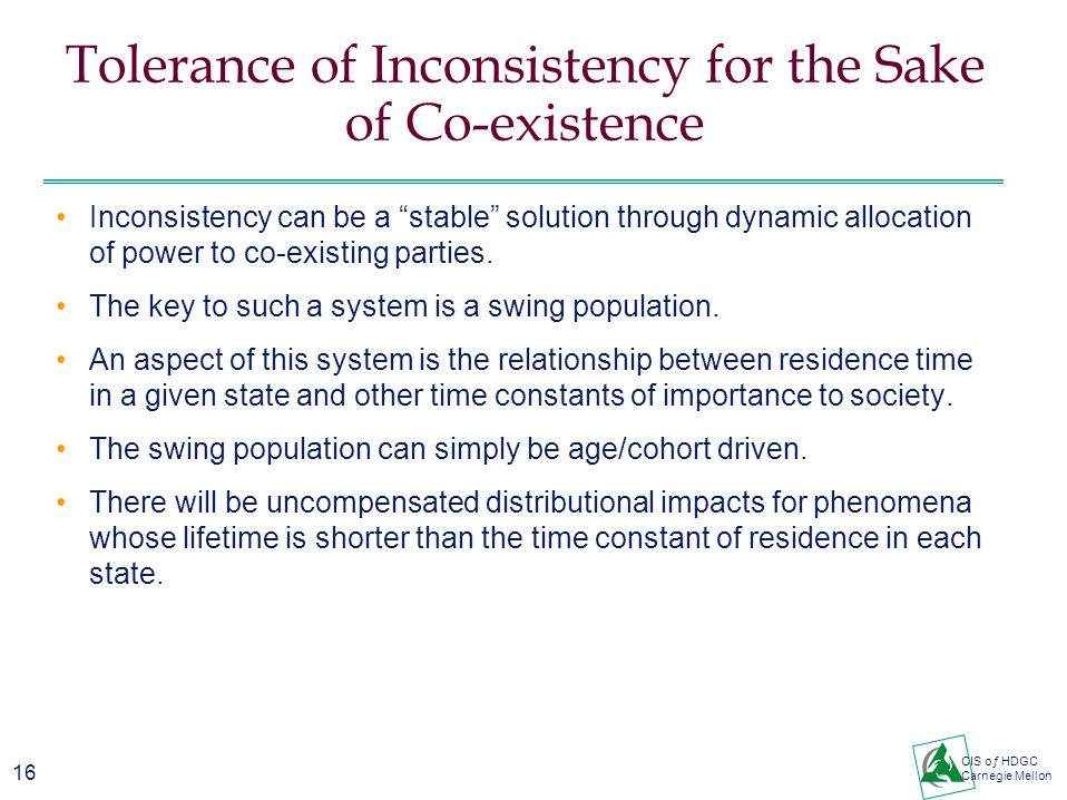 16 CIS oƒ HDGC Carnegie Mellon Tolerance of Inconsistency for the Sake of Co-existence Inconsistency can be a stable solution through dynamic allocation of power to co-existing parties.