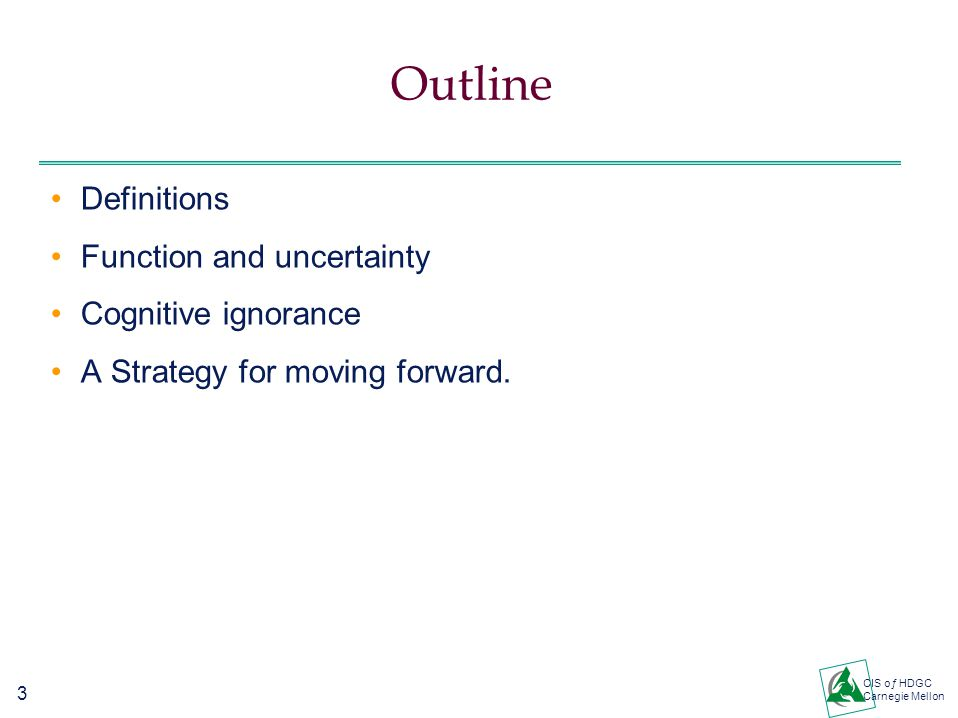 3 CIS oƒ HDGC Carnegie Mellon Outline Definitions Function and uncertainty Cognitive ignorance A Strategy for moving forward.