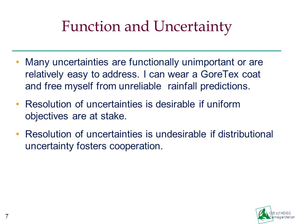 7 CIS oƒ HDGC Carnegie Mellon Function and Uncertainty Many uncertainties are functionally unimportant or are relatively easy to address.