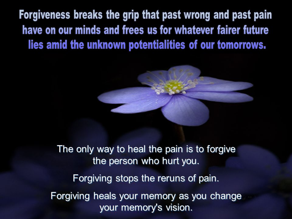 The only way to heal the pain is to forgive the person who hurt you. Forgiving stops the reruns of pain. Forgiving heals your memory as you change you