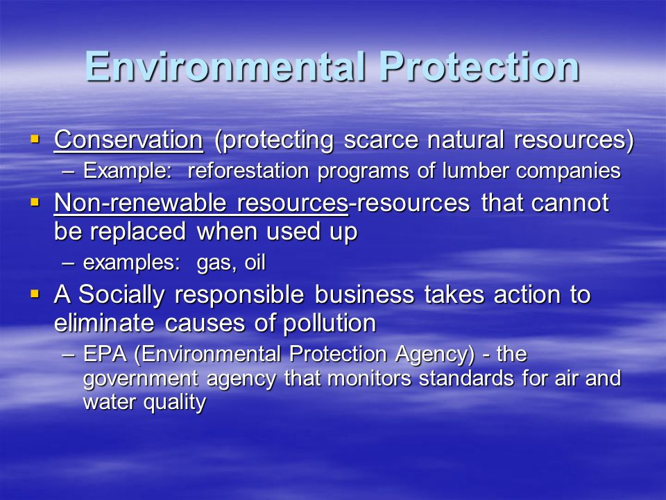 Environmental Protection  Conservation (protecting scarce natural resources) –Example: reforestation programs of lumber companies  Non-renewable resources-resources that cannot be replaced when used up –examples: gas, oil  A Socially responsible business takes action to eliminate causes of pollution –EPA (Environmental Protection Agency) - the government agency that monitors standards for air and water quality