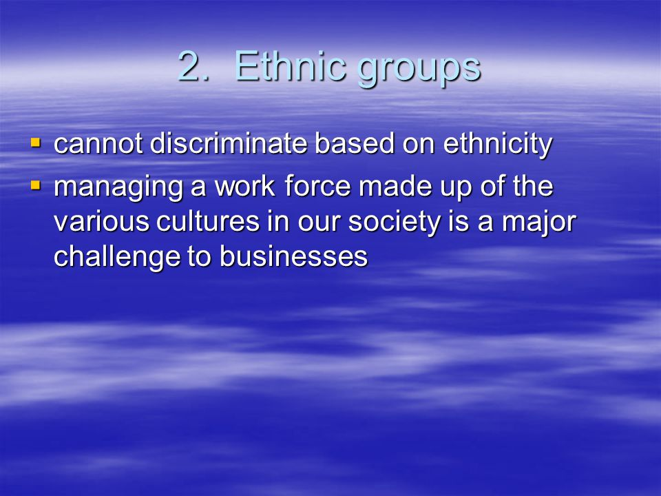 2. Ethnic groups  cannot discriminate based on ethnicity  managing a work force made up of the various cultures in our society is a major challenge