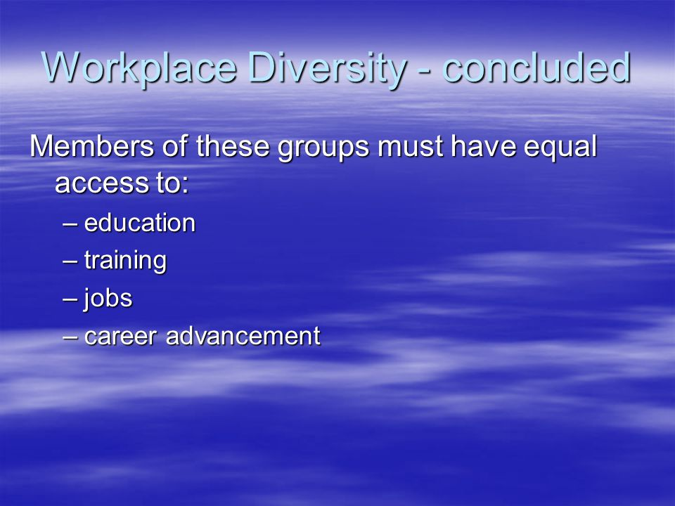 Workplace Diversity - concluded Members of these groups must have equal access to: –education –training –jobs –career advancement