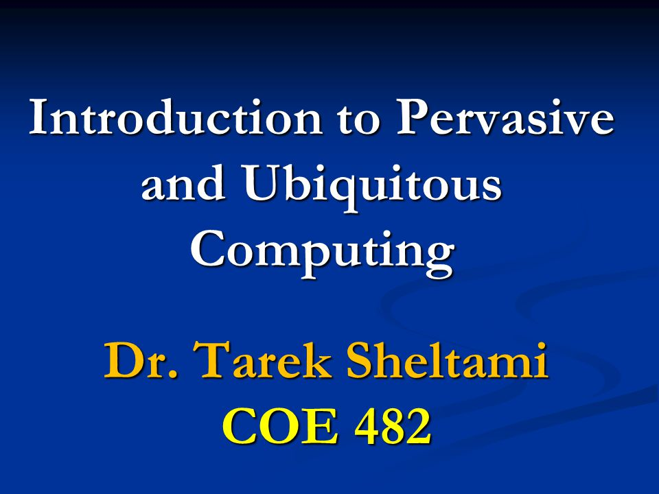 Introduction to Pervasive and Ubiquitous Computing Dr. Tarek Sheltami COE 482