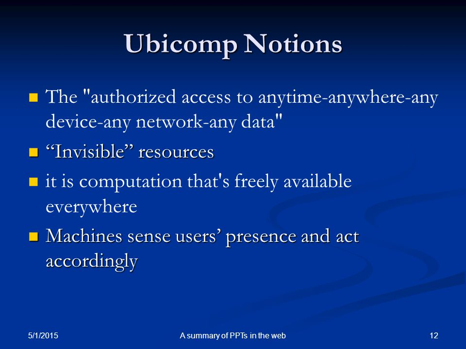 Ubicomp Notions The authorized access to anytime-anywhere-any device-any network-any data Invisible resources Invisible resources it is computation that s freely available everywhere Machines sense users' presence and act accordingly Machines sense users' presence and act accordingly 5/1/2015 A summary of PPTs in the web12