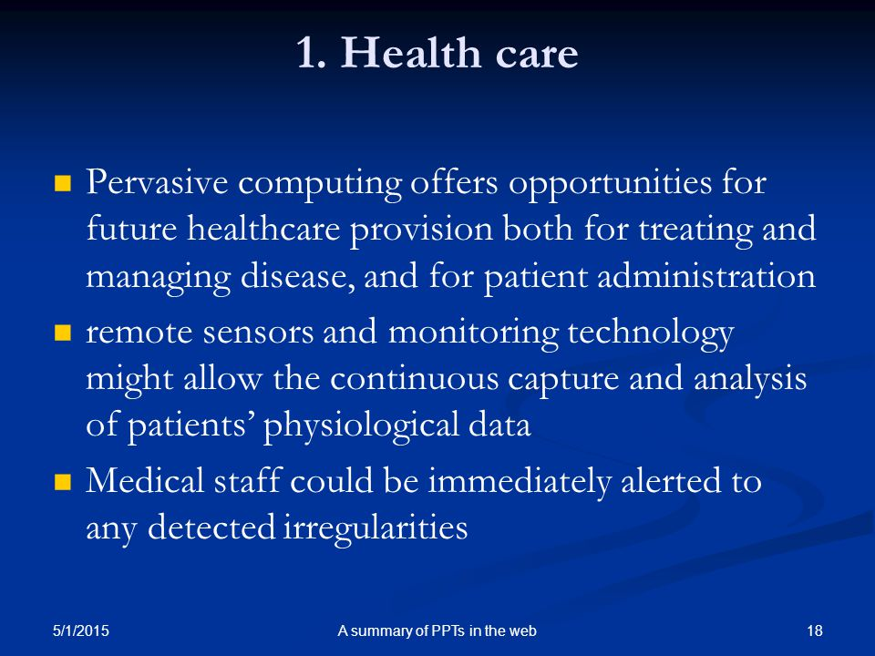 1. Health care Pervasive computing offers opportunities for future healthcare provision both for treating and managing disease, and for patient admini