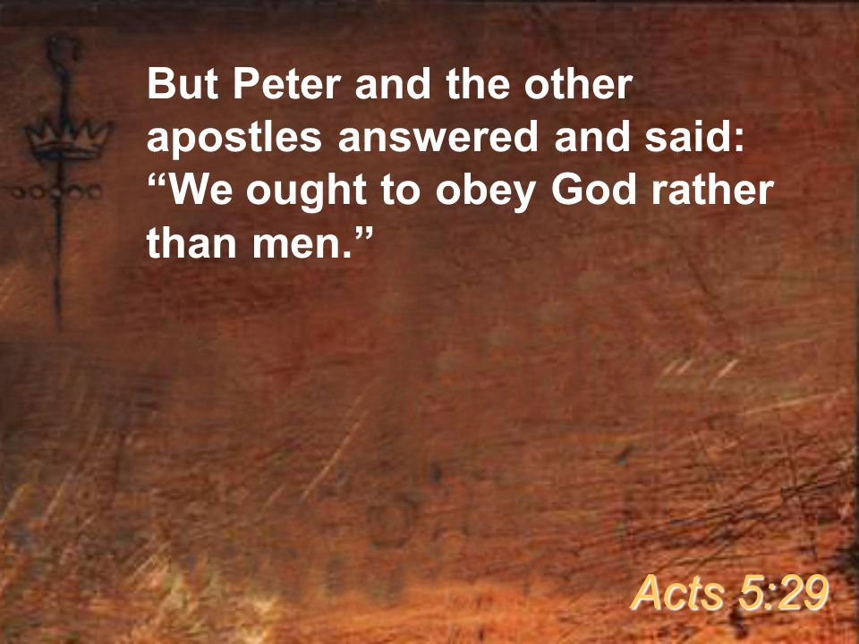 But Peter and the other apostles answered and said: We ought to obey God rather than men. Acts 5:29