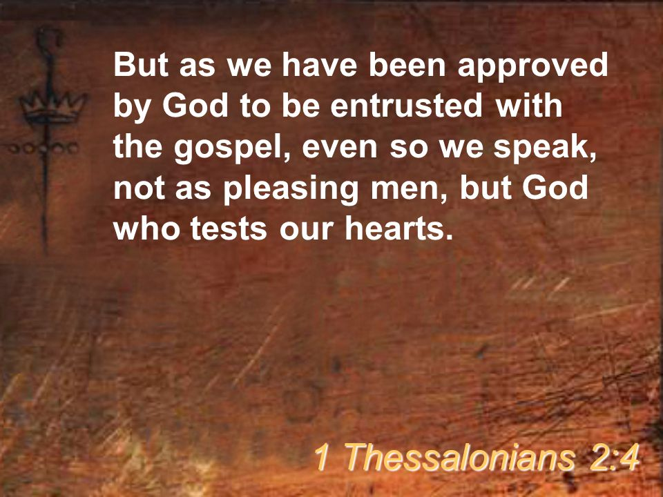But as we have been approved by God to be entrusted with the gospel, even so we speak, not as pleasing men, but God who tests our hearts.