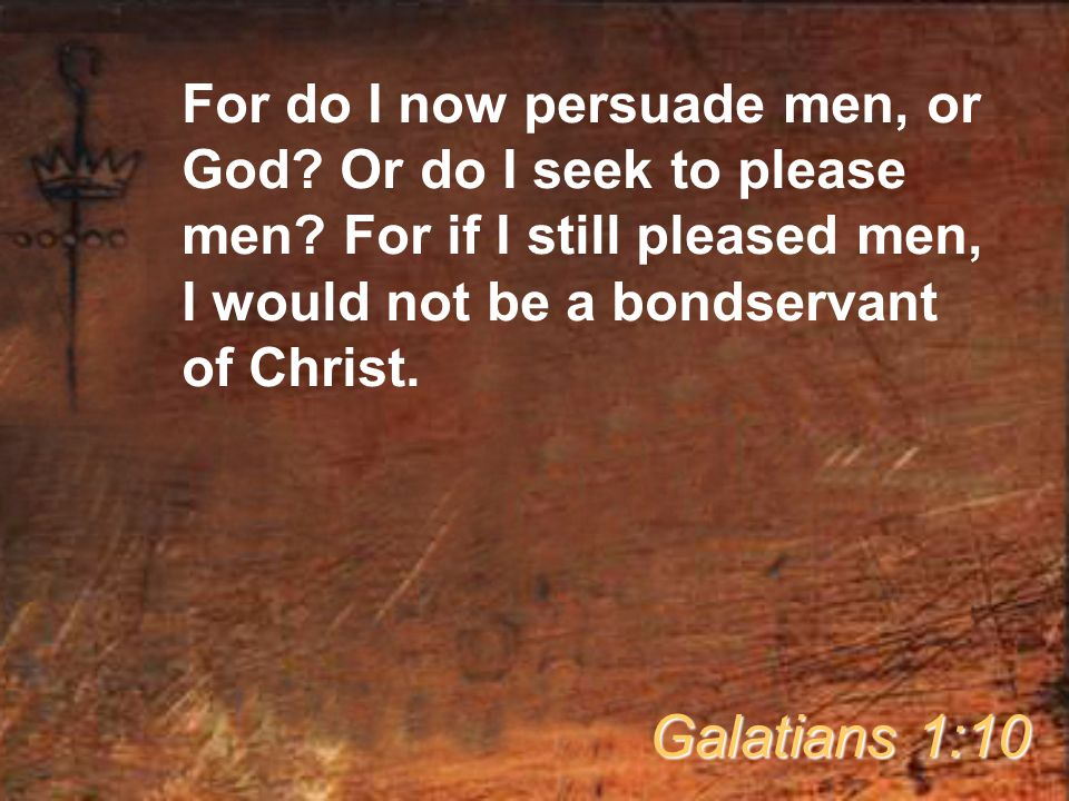 For do I now persuade men, or God.Or do I seek to please men.
