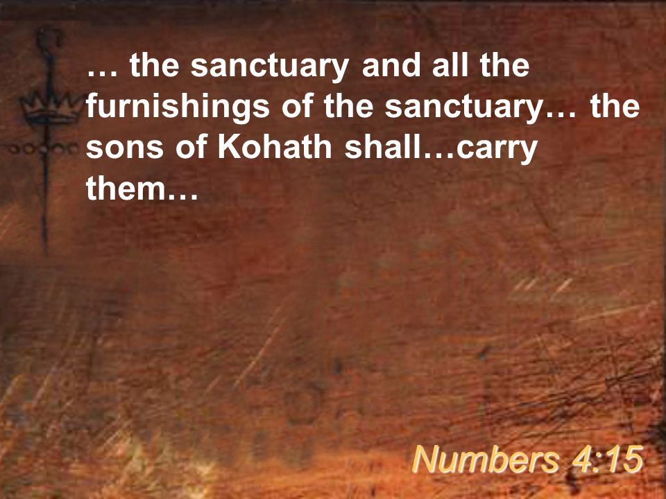 … the sanctuary and all the furnishings of the sanctuary… the sons of Kohath shall…carry them… Numbers 4:15