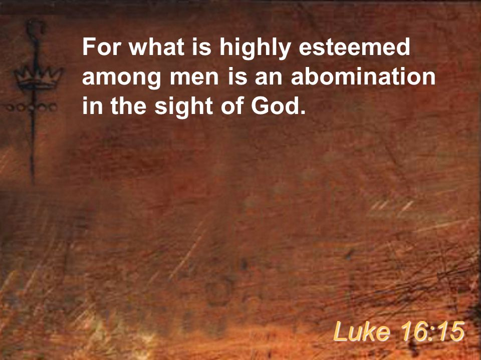 For what is highly esteemed among men is an abomination in the sight of God. Luke 16:15