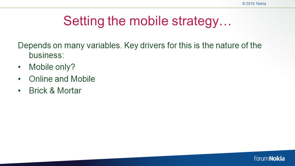 © 2010 Nokia Setting the mobile strategy… Depends on many variables.