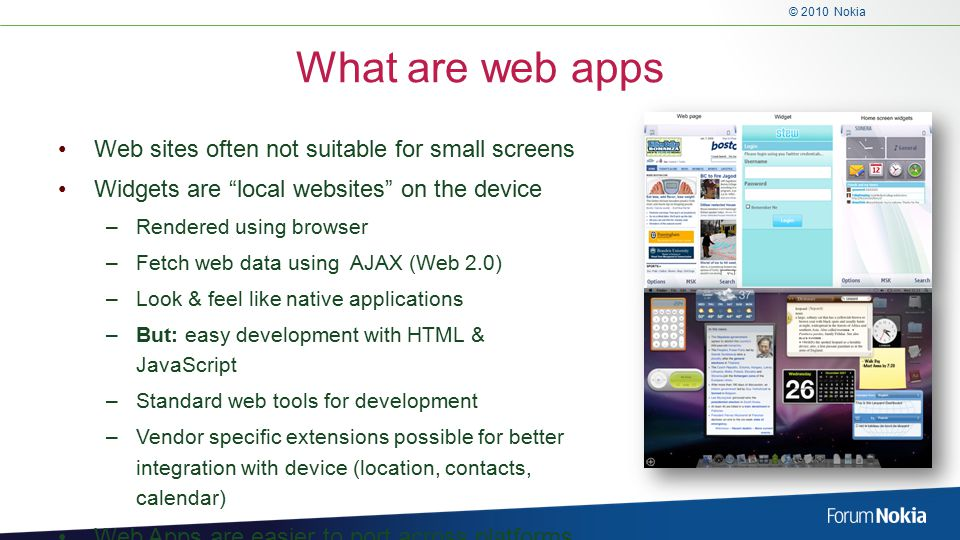 © 2010 Nokia What are web apps Web sites often not suitable for small screens Widgets are local websites on the device –Rendered using browser –Fetch web data using AJAX (Web 2.0) –Look & feel like native applications –But: easy development with HTML & JavaScript –Standard web tools for development –Vendor specific extensions possible for better integration with device (location, contacts, calendar) Web Apps are easier to port across platforms