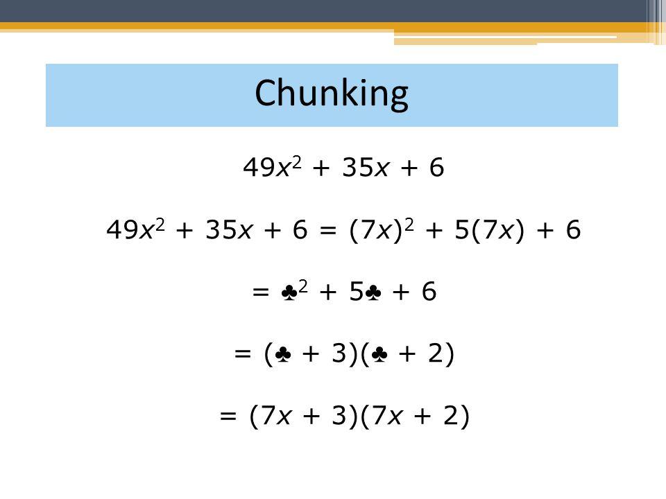 49x 2 + 35x + 6 49x 2 + 35x + 6 = (7x) 2 + 5(7x) + 6 = ♣ 2 + 5 ♣ + 6 = ( ♣ + 3)( ♣ + 2) = (7x + 3)(7x + 2) Chunking