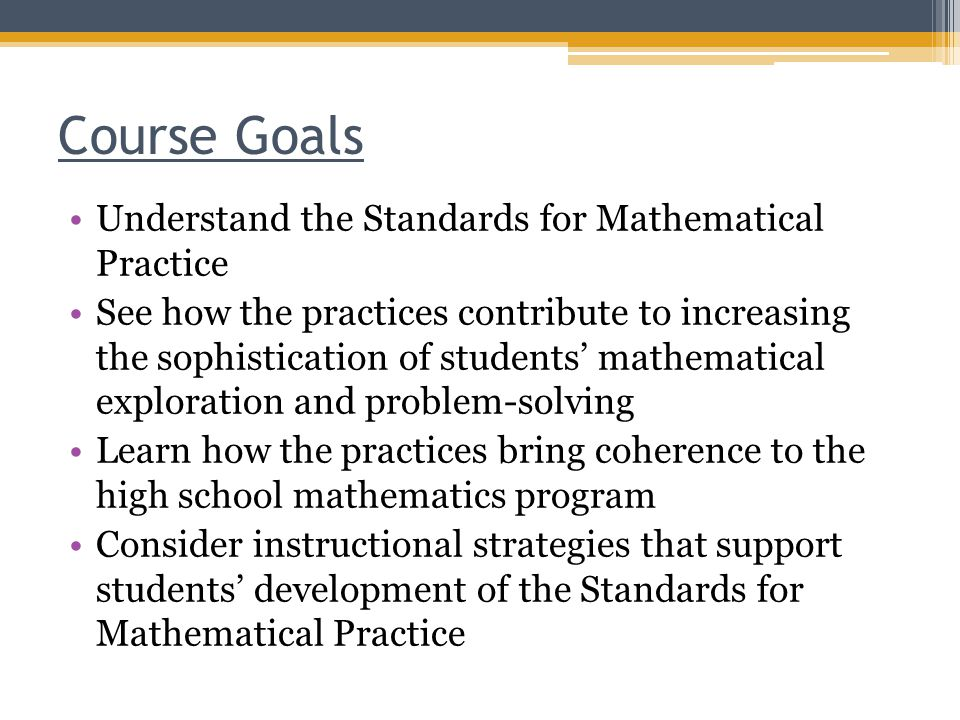 Course Goals Understand the Standards for Mathematical Practice See how the practices contribute to increasing the sophistication of students' mathematical exploration and problem-solving Learn how the practices bring coherence to the high school mathematics program Consider instructional strategies that support students' development of the Standards for Mathematical Practice