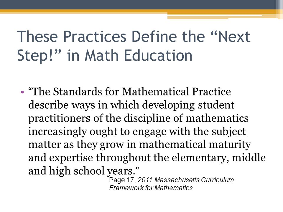 These Practices Define the Next Step! in Math Education The Standards for Mathematical Practice describe ways in which developing student practitioners of the discipline of mathematics increasingly ought to engage with the subject matter as they grow in mathematical maturity and expertise throughout the elementary, middle and high school years. Page 17, 2011 Massachusetts Curriculum Framework for Mathematics
