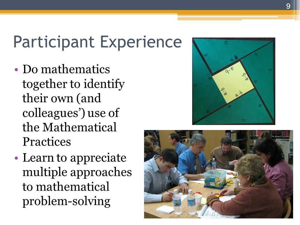 Participant Experience Do mathematics together to identify their own (and colleagues') use of the Mathematical Practices Learn to appreciate multiple approaches to mathematical problem-solving 9