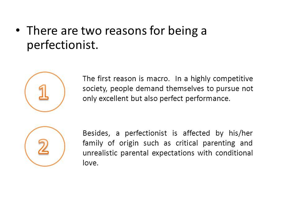 There are two reasons for being a perfectionist. The first reason is macro.