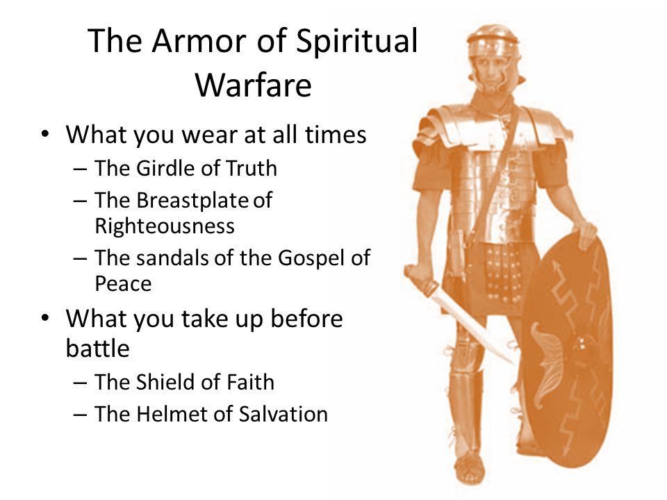 The Armor of Spiritual Warfare What you wear at all times – The Girdle of Truth – The Breastplate of Righteousness – The sandals of the Gospel of Peac