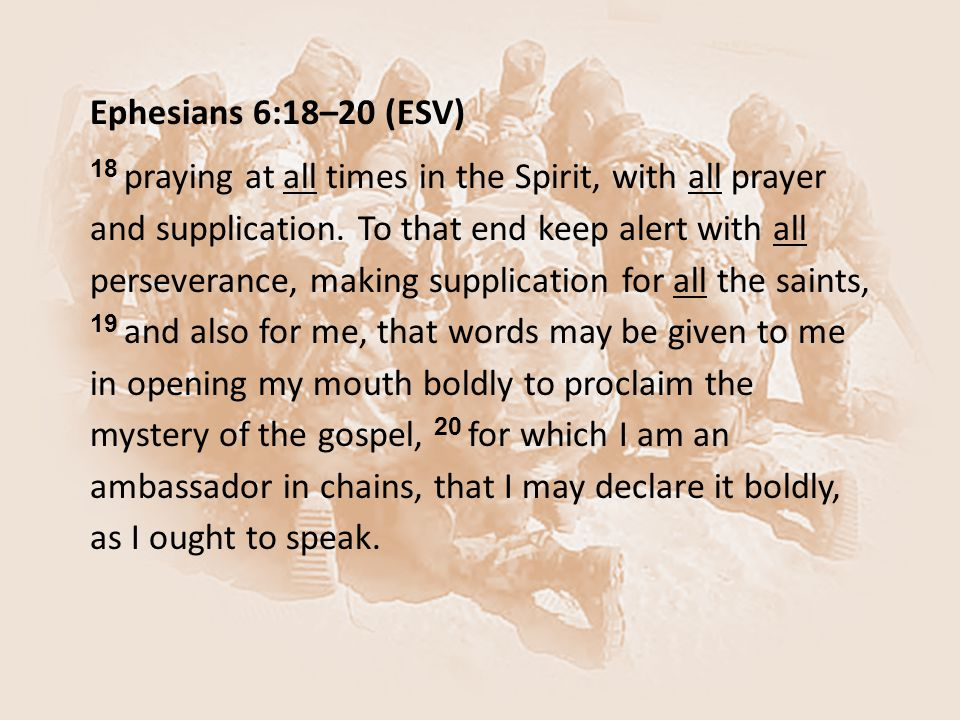 Ephesians 6:18–20 (ESV) 18 praying at all times in the Spirit, with all prayer and supplication. To that end keep alert with all perseverance, making