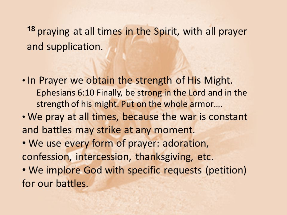 18 praying at all times in the Spirit, with all prayer and supplication. In Prayer we obtain the strength of His Might. Ephesians 6:10 Finally, be str