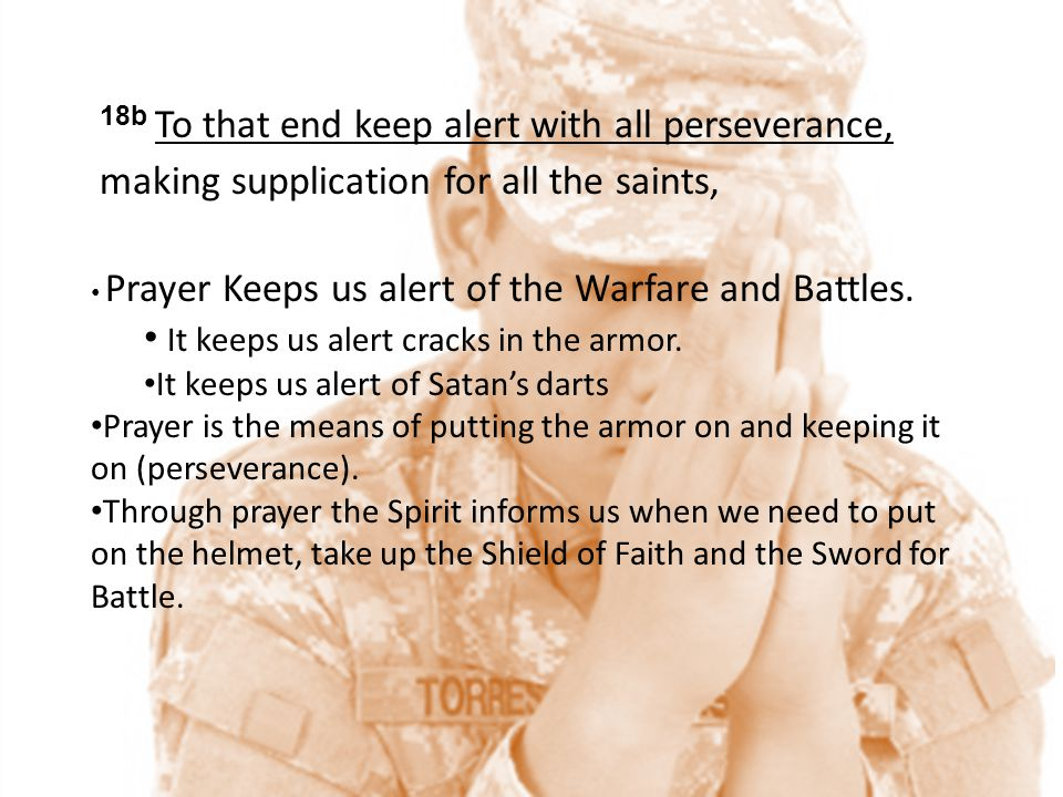 18b To that end keep alert with all perseverance, making supplication for all the saints, Prayer Keeps us alert of the Warfare and Battles. It keeps u