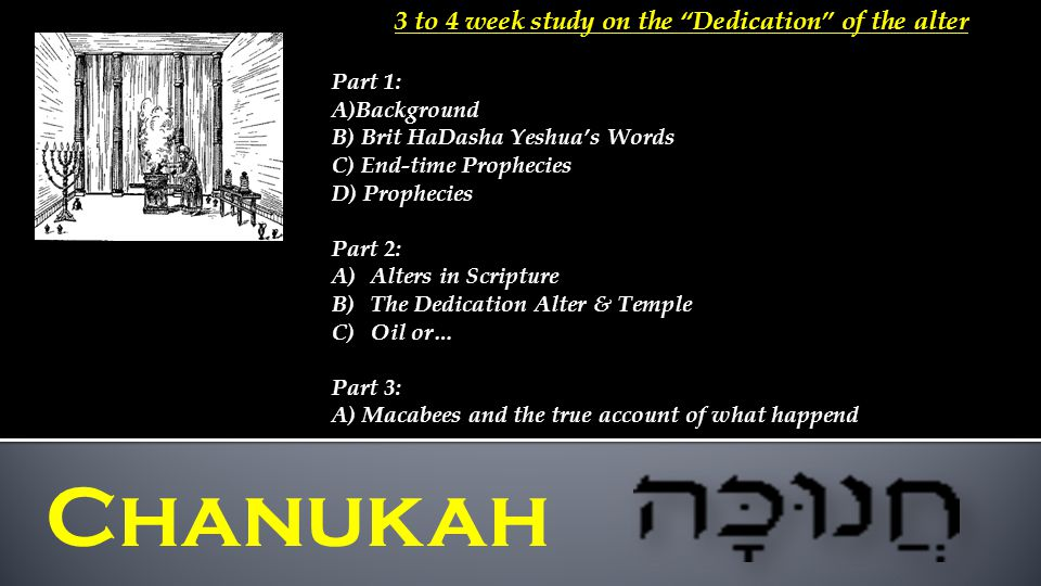 3 to 4 week study on the Dedication of the alter Part 1: A)Background B) Brit HaDasha Yeshua's Words C) End-time Prophecies D) Prophecies Part 2: A)Alters in Scripture B)The Dedication Alter & Temple C)Oil or… Part 3: A) Macabees and the true account of what happend