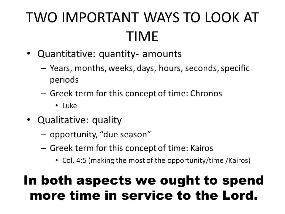 TWO IMPORTANT WAYS TO LOOK AT TIME Quantitative: quantity- amounts – Years, months, weeks, days, hours, seconds, specific periods – Greek term for this concept of time: Chronos Luke Qualitative: quality – opportunity, due season – Greek term for this concept of time: Kairos Col.