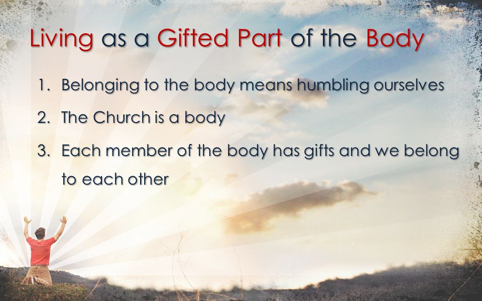 1.Belonging to the body means humbling ourselves 2.The Church is a body 3.Each member of the body has gifts and we belong to each other Living as a Gifted Part of the Body