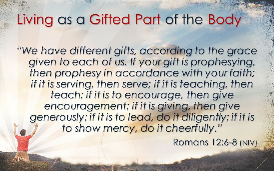 1.Belonging to the body means humbling ourselves Do not think of yourself more highly than you ought, but rather think of yourself with sober judgment. Romans 12:3 Living as a Gifted Part of the Body