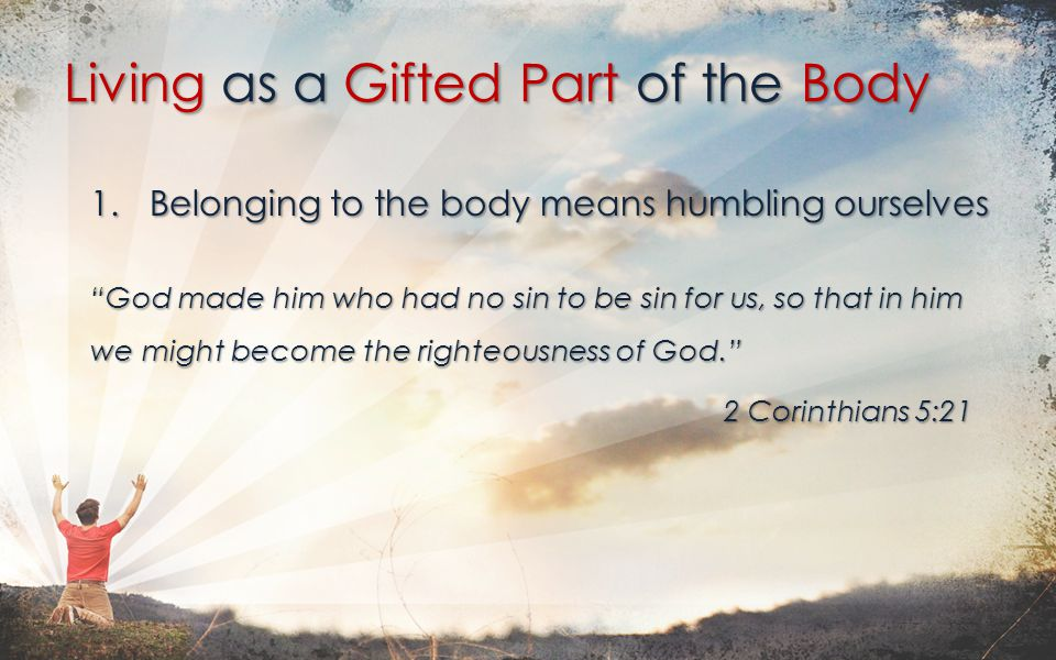 1.Belonging to the body means humbling ourselves God made him who had no sin to be sin for us, so that in him we might become the righteousness of God. 2 Corinthians 5:21 Living as a Gifted Part of the Body